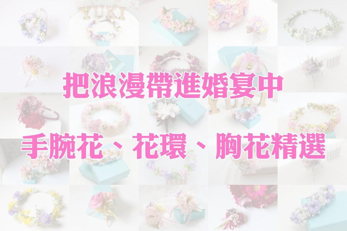 [婚禮懶人包] 把浪漫帶進婚宴中-鮮花飾品特輯-Yuki手做新娘手腕花、鮮花花環、新郎胸花精選